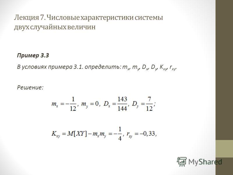 Лекция 7. Числовые характеристики системы двух случайных величин Пример 3.3 В условиях примера 3.1. определить: m x, m y, D x, D y, K xy, r xy. Решение: