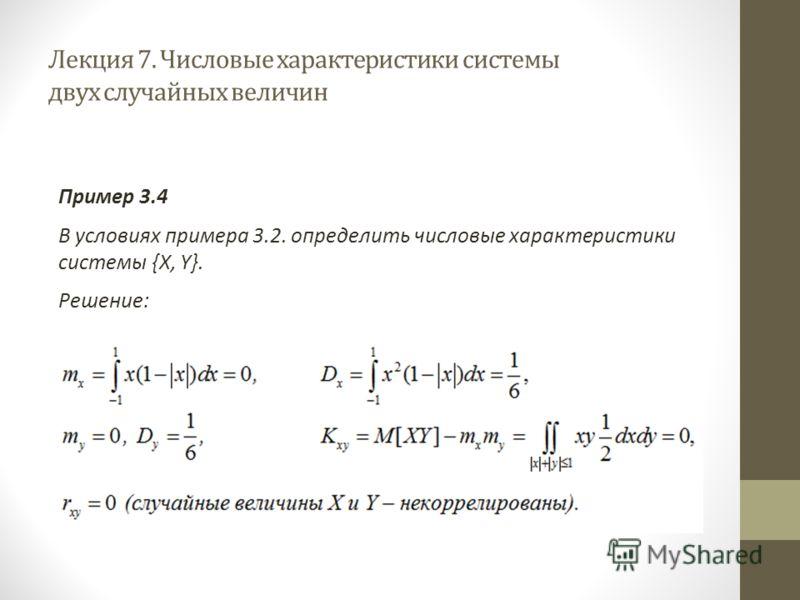 Лекция 7. Числовые характеристики системы двух случайных величин Пример 3.4 В условиях примера 3.2. определить числовые характеристики системы {X, Y}. Решение: