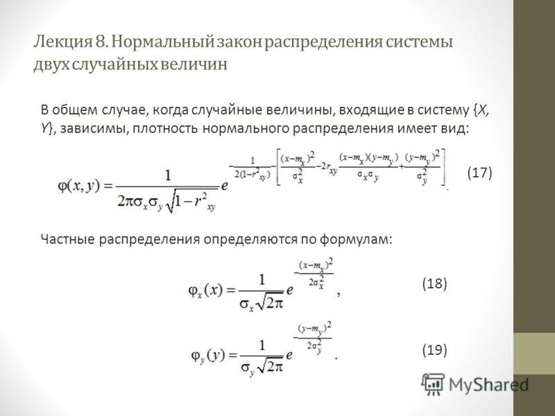 Лекция 8. Нормальный закон распределения системы двух случайных величин В общем случае, когда случайные величины, входящие в систему {X, Y}, зависимы, плотность нормального распределения имеет вид: (17) Частные распределения определяются по формулам: