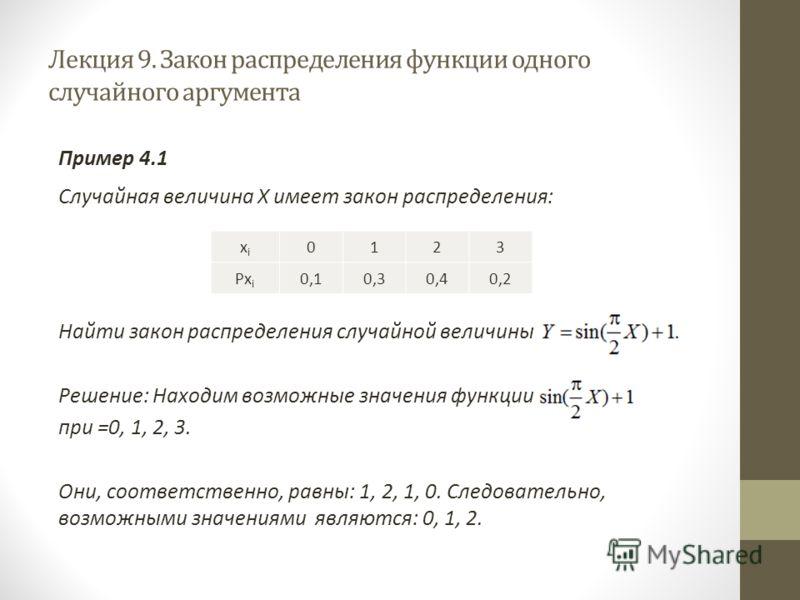 Лекция 9. Закон распределения функции одного случайного аргумента Пример 4.1 Случайная величина X имеет закон распределения: Найти закон распределения случайной величины Решение: Находим возможные значения функции при =0, 1, 2, 3. Они, соответственно