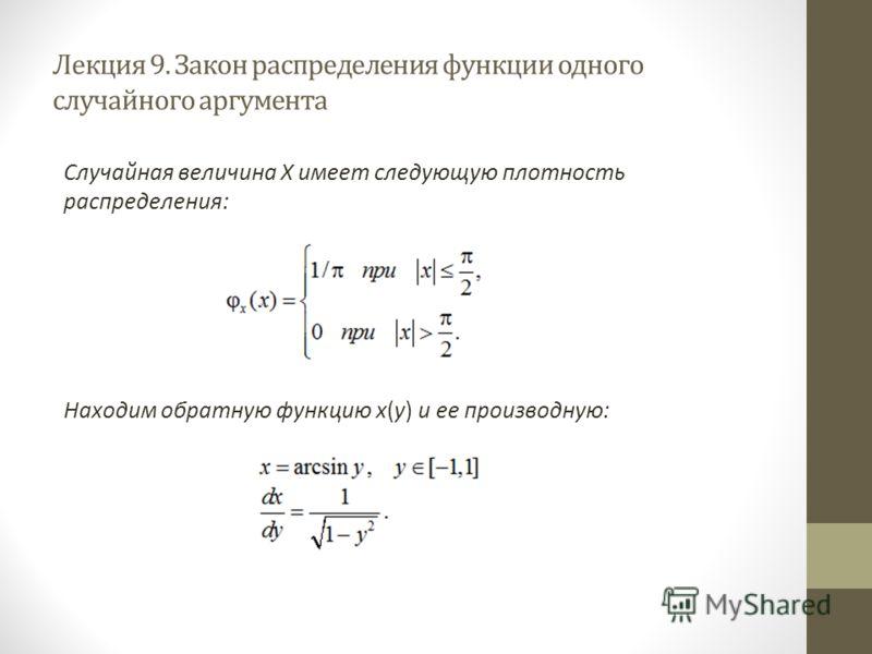 Лекция 9. Закон распределения функции одного случайного аргумента Случайная величина X имеет следующую плотность распределения: Находим обратную функцию x(y) и ее производную: