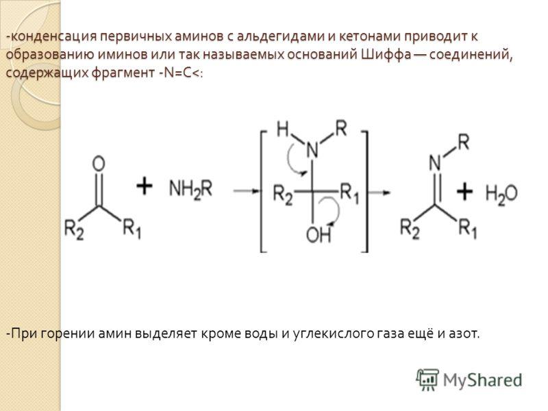 - конденсация первичных аминов с альдегидами и кетонами приводит к образованию иминов или так называемых оснований Шиффа соединений, содержащих фрагмент -N=C