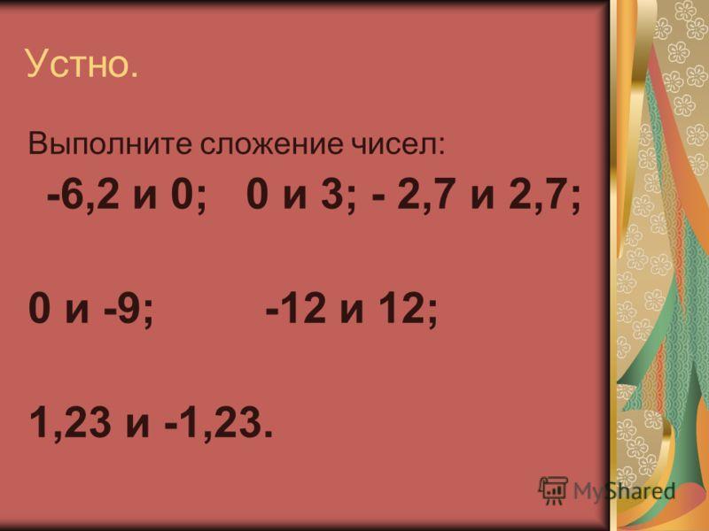 Устно. Выполните сложение чисел: -6,2 и 0; 0 и 3; - 2,7 и 2,7; 0 и -9; -12 и 12; 1,23 и -1,23.