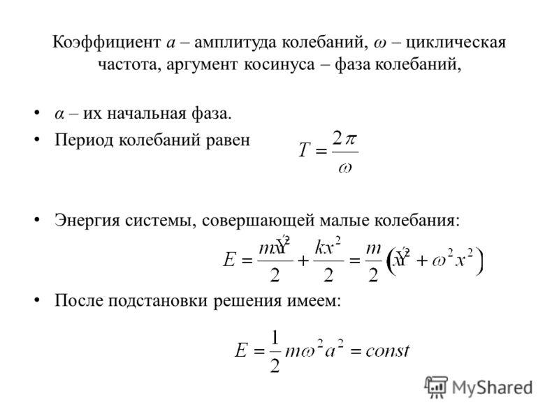Коэффициент a – амплитуда колебаний, ω – циклическая частота, аргумент косинуса – фаза колебаний, α – их начальная фаза. Период колебаний равен Энергия системы, совершающей малые колебания: После подстановки решения имеем: