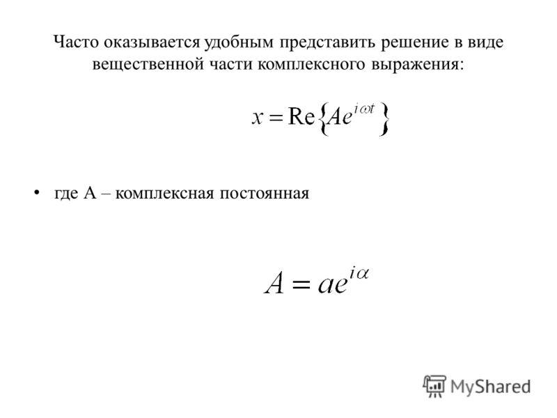 Часто оказывается удобным представить решение в виде вещественной части комплексного выражения: где А – комплексная постоянная