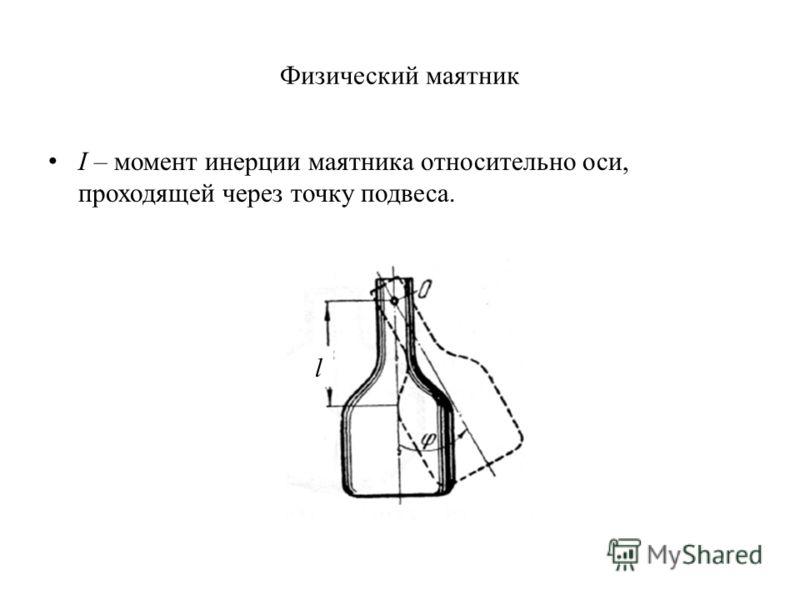 Физический маятник I – момент инерции маятника относительно оси, проходящей через точку подвеса. l