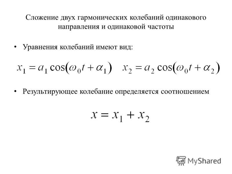 Сложение двух гармонических колебаний одинакового направления и одинаковой частоты Уравнения колебаний имеют вид: Результирующее колебание определяется соотношением