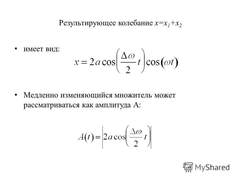 Результирующее колебание x=x 1 +x 2 имеет вид: Медленно изменяющийся множитель может рассматриваться как амплитуда А: