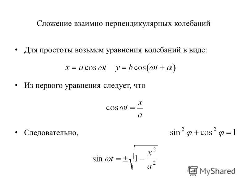 Сложение взаимно перпендикулярных колебаний Для простоты возьмем уравнения колебаний в виде: Из первого уравнения следует, что Следовательно,