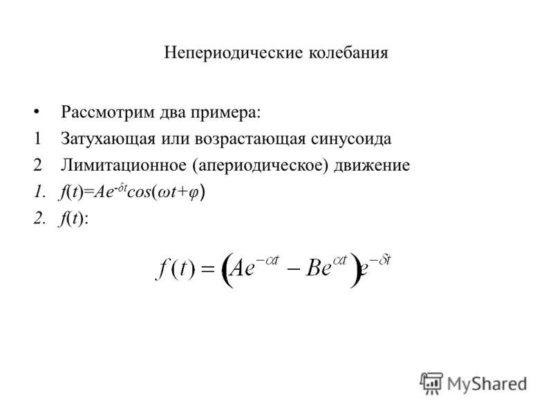 Непериодические колебания Рассмотрим два примера: 1Затухающая или возрастающая синусоида 2 Лимитационное (апериодическое) движение 1.f(t)=Ae -δt cos(ωt+φ ) 2.f(t):