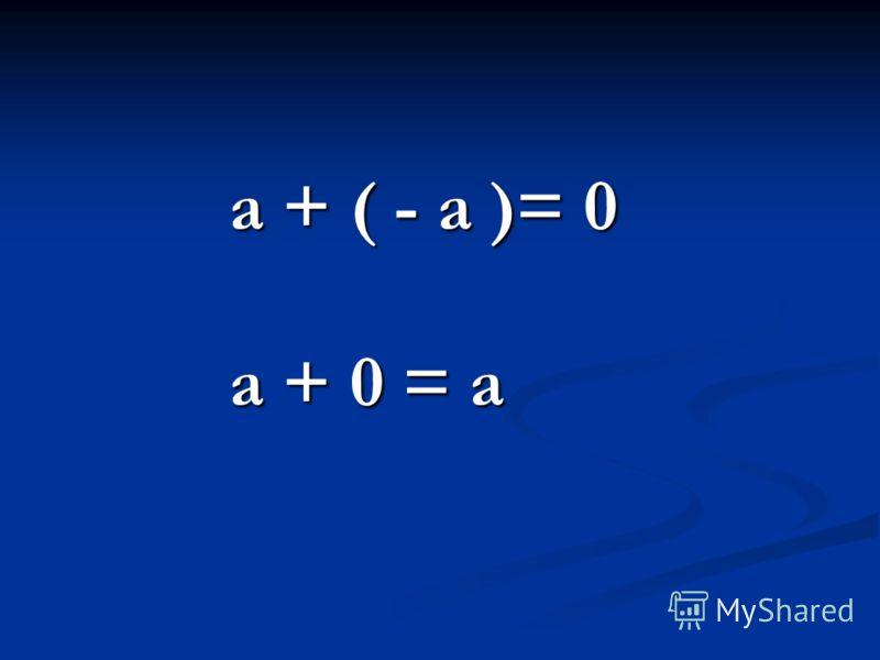 a + ( - a )= 0 a + 0 = a