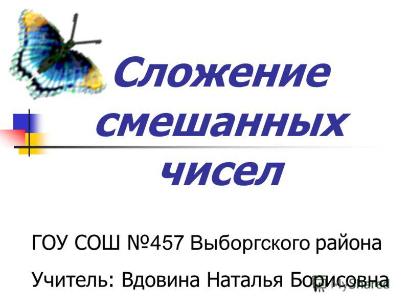 Сложение смешанных чисел ГОУ СОШ 457 Выборгского района Учитель: Вдовина Наталья Борисовна
