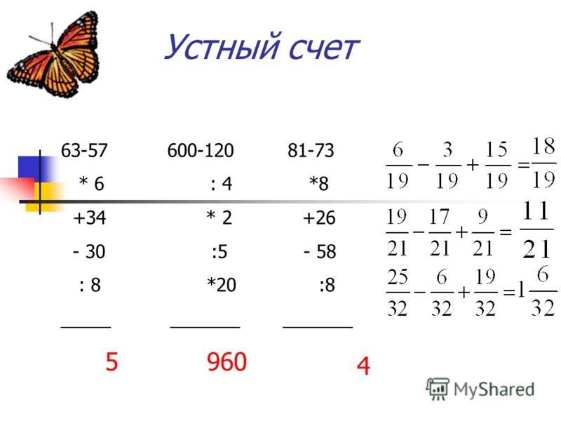 Устный счет 63-57 600-120 81-73 * 6 : 4 *8 +34 * 2 +26 - 30 :5 - 58 : 8 *20 :8 _____ _______ _______ 5960 4