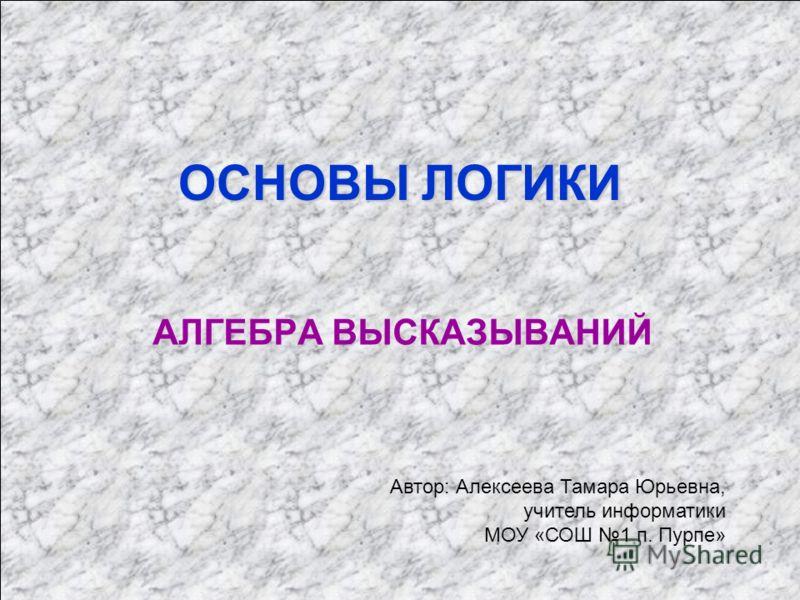 ОСНОВЫ ЛОГИКИ АЛГЕБРА ВЫСКАЗЫВАНИЙ Автор: Алексеева Тамара Юрьевна, учитель информатики МОУ «СОШ 1 п. Пурпе»