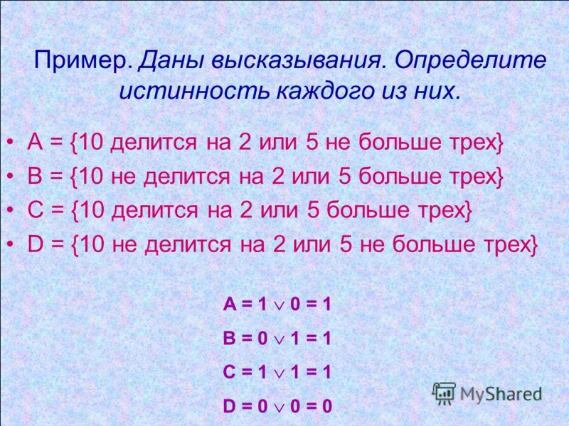 Пример. Даны высказывания. Определите истинность каждого из них. А = {10 делится на 2 или 5 не больше трех} В = {10 не делится на 2 или 5 больше трех} С = {10 делится на 2 или 5 больше трех} D = {10 не делится на 2 или 5 не больше трех} A = 1 0 = 1 B
