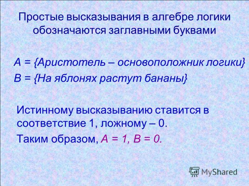 Простые высказывания в алгебре логики обозначаются заглавными буквами А = {Аристотель – основоположник логики} В = {На яблонях растут бананы} Истинному высказыванию ставится в соответствие 1, ложному – 0. Таким образом, А = 1, В = 0.