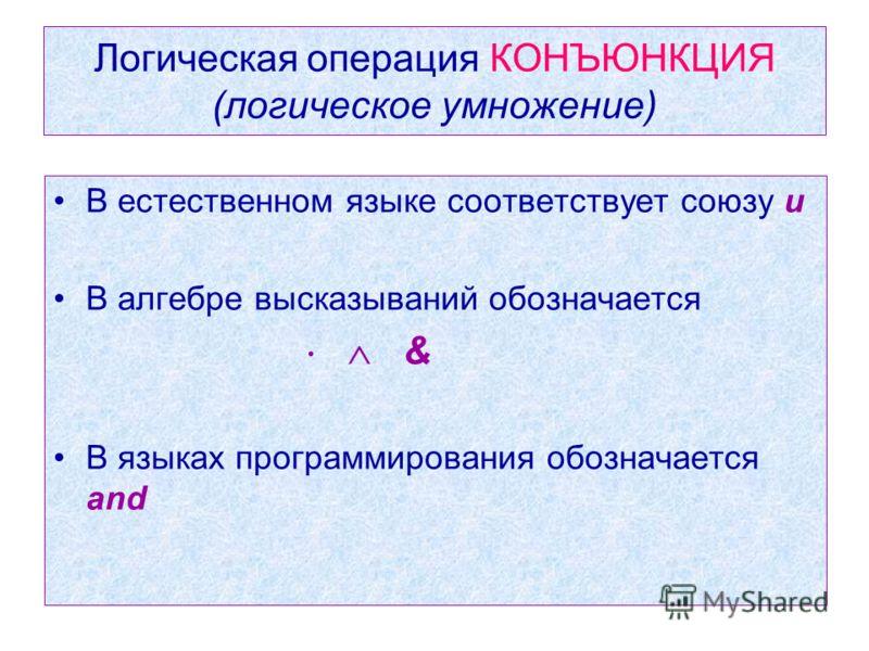Логическая операция КОНЪЮНКЦИЯ (логическое умножение) В естественном языке соответствует союзу и В алгебре высказываний обозначается & В языках программирования обозначается and