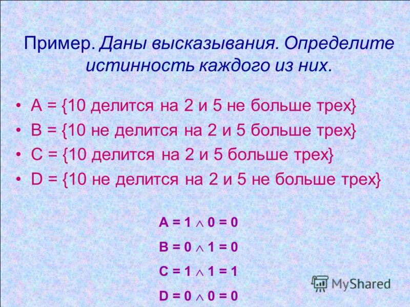 Пример. Даны высказывания. Определите истинность каждого из них. А = {10 делится на 2 и 5 не больше трех} В = {10 не делится на 2 и 5 больше трех} С = {10 делится на 2 и 5 больше трех} D = {10 не делится на 2 и 5 не больше трех} А = 1 0 = 0 В = 0 1 =