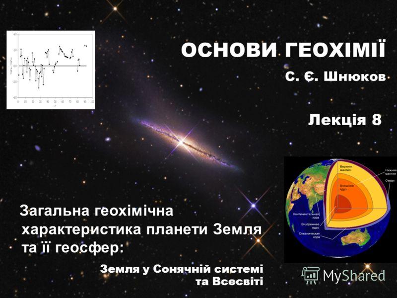 Загальна геохімічна характеристика планети Земля та її геосфер: Земля у Сонячній системі та Всесвіті ОСНОВИ ГЕОХІМІЇ С. Є. Шнюков Лекція 8