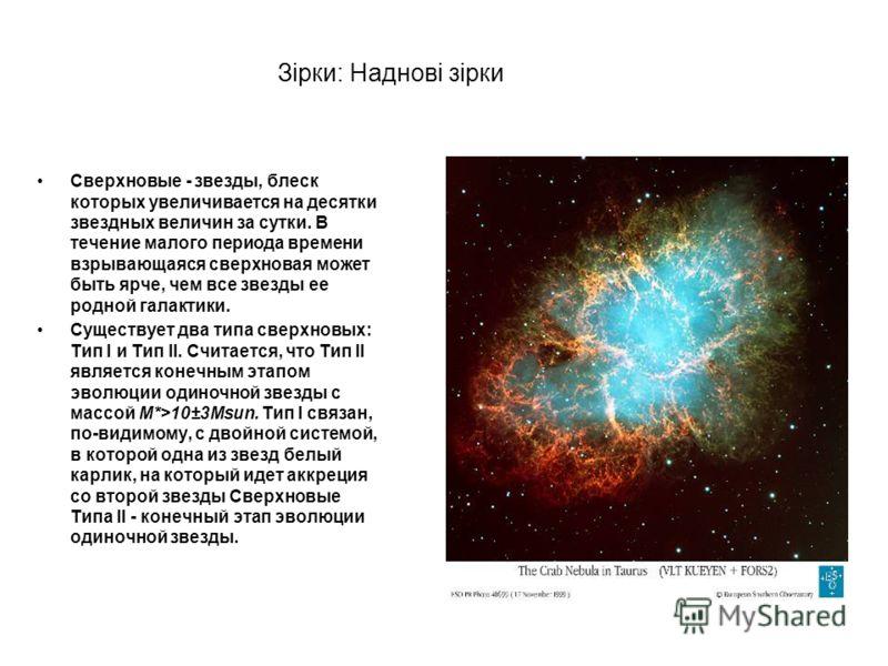 Зірки: Наднові зірки Сверхновые - звезды, блеск которых увеличивается на десятки звездных величин за сутки. В течение малого периода времени взрывающаяся сверхновая может быть ярче, чем все звезды ее родной галактики. Существует два типа cверхновых: