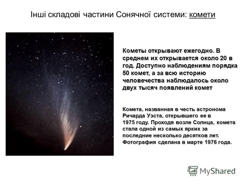 Інші складові частини Сонячної системи: комети Кометы открывают ежегодно. В среднем их открывается около 20 в год. Доступно наблюдениям порядка 50 комет, а за всю историю человечества наблюдалось около двух тысяч появлений комет Комета, названная в ч