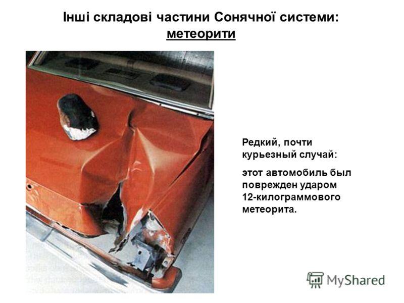 Інші складові частини Сонячної системи: метеорити Редкий, почти курьезный случай: этот автомобиль был поврежден ударом 12-килограммового метеорита.