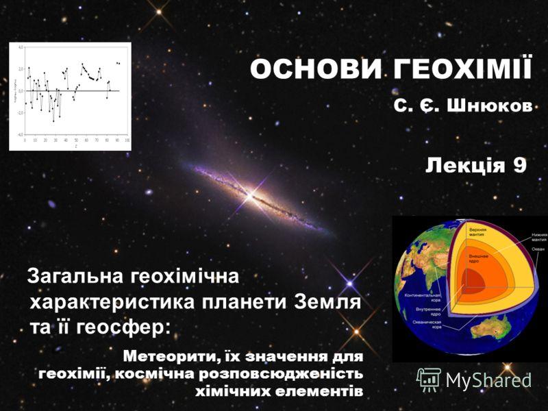 Загальна геохімічна характеристика планети Земля та її геосфер: Метеорити, їх значення для геохімії, космічна розповсюдженість хімічних елементів ОСНОВИ ГЕОХІМІЇ С. Є. Шнюков Лекція 9