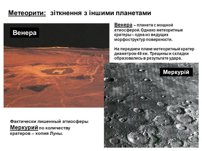 Метеорити: зіткнення з іншими планетами Фактически лишенный атмосферы Меркурий по количеству кратеров – копия Луны. Меркурій Венера Венера – планета с мощной атмосферой. Однако метеоритные кратеры – одна из ведущих морфоструктур поверхности. На перед