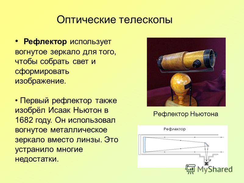 Оптические телескопы Рефлектор использует вогнутое зеркало для того, чтобы собрать свет и сформировать изображение. Первый рефлектор также изобрёл Исаак Ньютон в 1682 году. Он использовал вогнутое металлическое зеркало вместо линзы. Это устранило мно