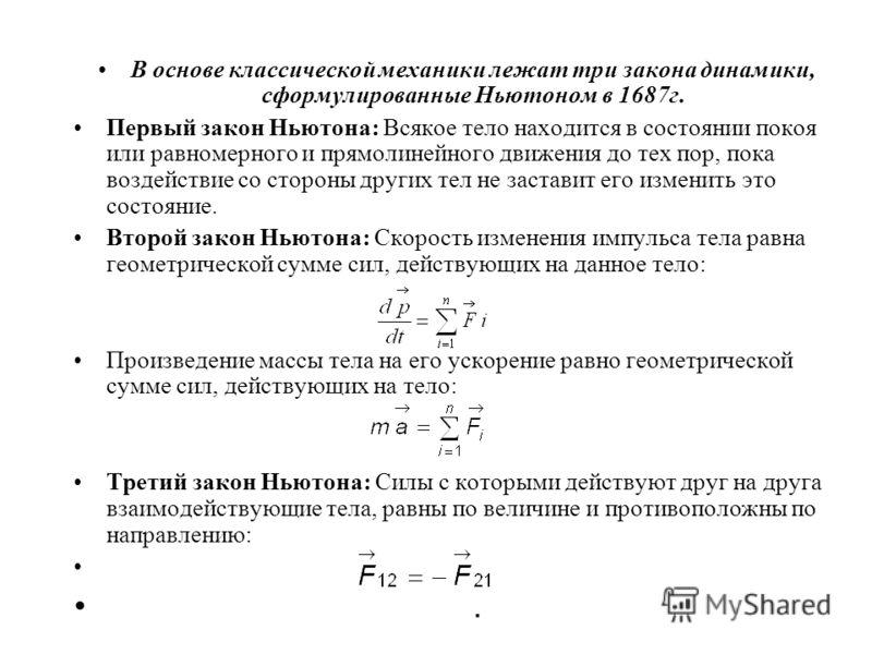 В основе классической механики лежат три закона динамики, сформулированные Ньютоном в 1687г. Первый закон Ньютона: Всякое тело находится в состоянии покоя или равномерного и прямолинейного движения до тех пор, пока воздействие со стороны других тел н