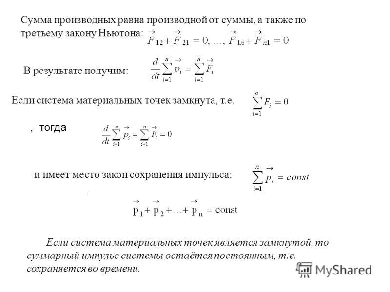 Сумма производных равна производной от суммы, а также по третьему закону Ньютона: В результате получим: Если система материальных точек замкнута, т.е., тогда и имеет место закон сохранения импульса:. Если система материальных точек является замкнутой
