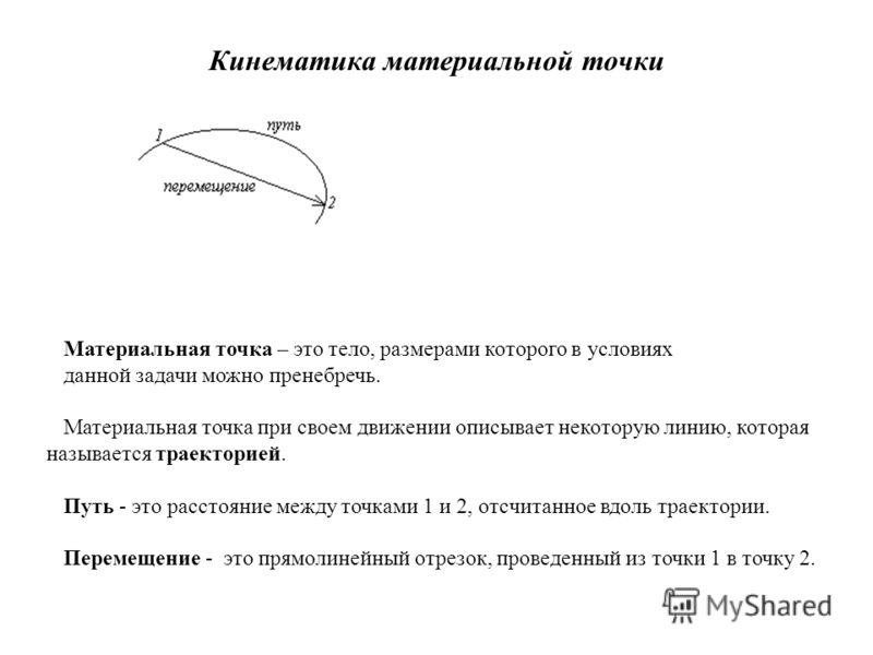 Кинематика материальной точки Материальная точка – это тело, размерами которого в условиях данной задачи можно пренебречь. Материальная точка при своем движении описывает некоторую линию, которая называется траекторией. Путь - это расстояние между то