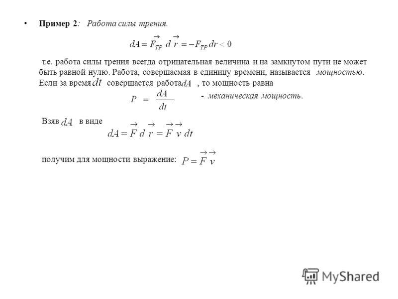 Пример 2: Работа силы трения. т.е. работа силы трения всегда отрицательная величина и на замкнутом пути не может быть равной нулю. Работа, совершаемая в единицу времени, называется мощностью. Если за время совершается работа, то мощность равна - меха
