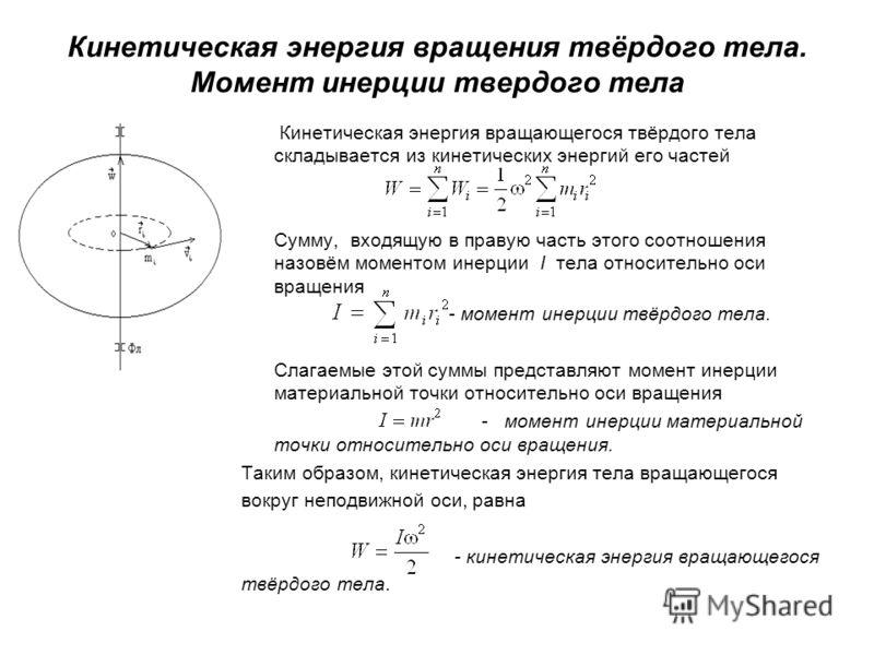 Кинетическая энергия вращения твёрдого тела. Момент инерции твердого тела Кинетическая энергия вращающегося твёрдого тела складывается из кинетических энергий его частей Сумму, входящую в правую часть этого соотношения назовём моментом инерции I тела