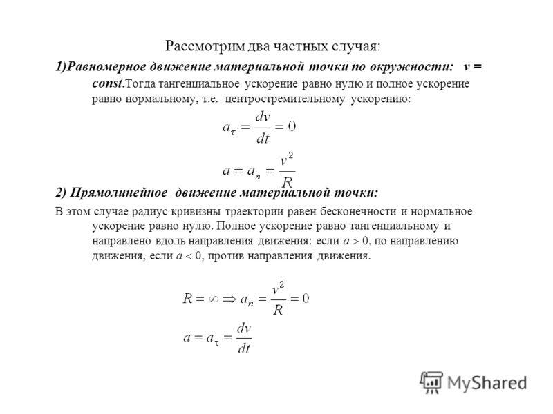 Рассмотрим два частных случая: 1)Равномерное движение материальной точки по окружности: v = const.Тогда тангенциальное ускорение равно нулю и полное ускорение равно нормальному, т.е. центростремительному ускорению : 2) Прямолинейное движение материал