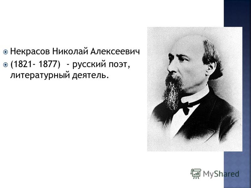 Некрасов Николай Алексеевич (1821- 1877) - русский поэт, литературный деятель.