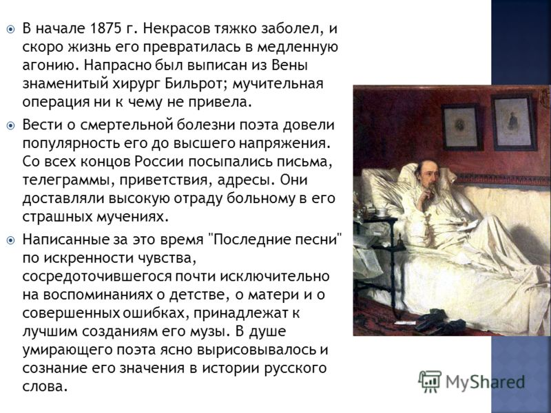 В начале 1875 г. Некрасов тяжко заболел, и скоро жизнь его превратилась в медленную агонию. Напрасно был выписан из Вены знаменитый хирург Бильрот; мучительная операция ни к чему не привела. Вести о смертельной болезни поэта довели популярность его д