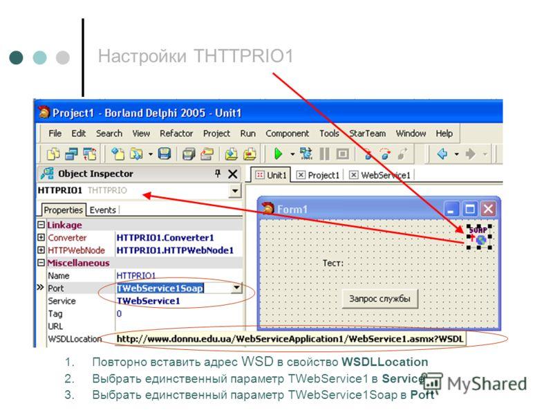 Настройки THTTPRIO1 1.Повторно вставить адрес WSD в свойство WSDLLocation 2.Выбрать единственный параметр TWebService1 в Service 3.Выбрать единственный параметр TWebService1Soap в Port