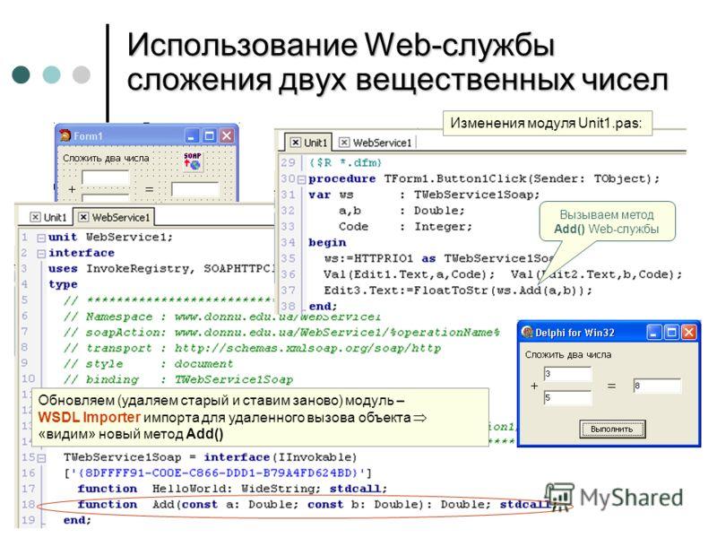 Использование Web-службы сложения двух вещественных чисел Вызываем метод Add() Web-службы Обновляем (удаляем старый и ставим заново) модуль – WSDL Importer импорта для удаленного вызова объекта «видим» новый метод Add() Изменения модуля Unit1.pas: