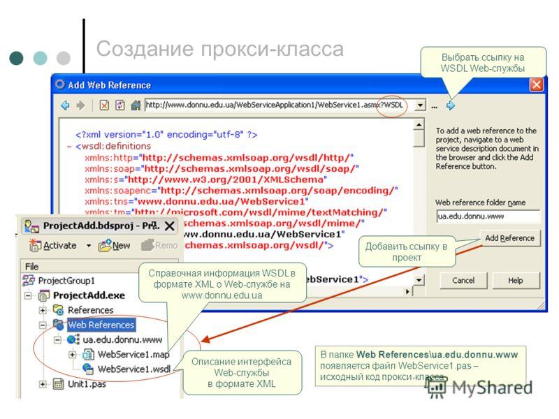 Создание прокси-класса Справочная информация WSDL в формате XML о Web-службе на www.donnu.edu.ua Описание интерфейса Web-службы в формате XML В папке Web References\ua.edu.donnu.www появляется файл WebService1.pas – исходный код прокси-класса Добавит