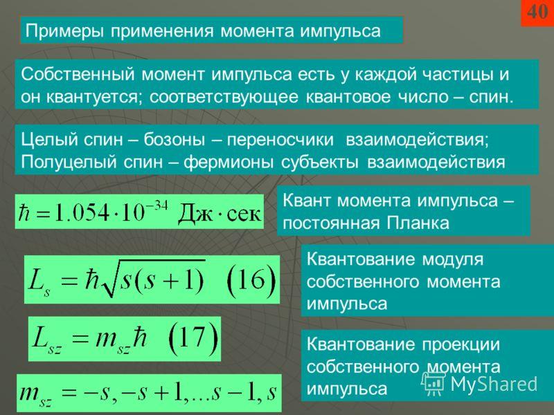 40 Примеры применения момента импульса Собственный момент импульса есть у каждой частицы и он квантуется; соответствующее квантовое число – спин. Целый спин – бозоны – переносчики взаимодействия; Полуцелый спин – фермионы субъекты взаимодействия Кван