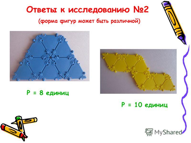 Ответы к исследованию 2 (форма фигур может быть различной) Р = 10 единиц Р = 8 единиц