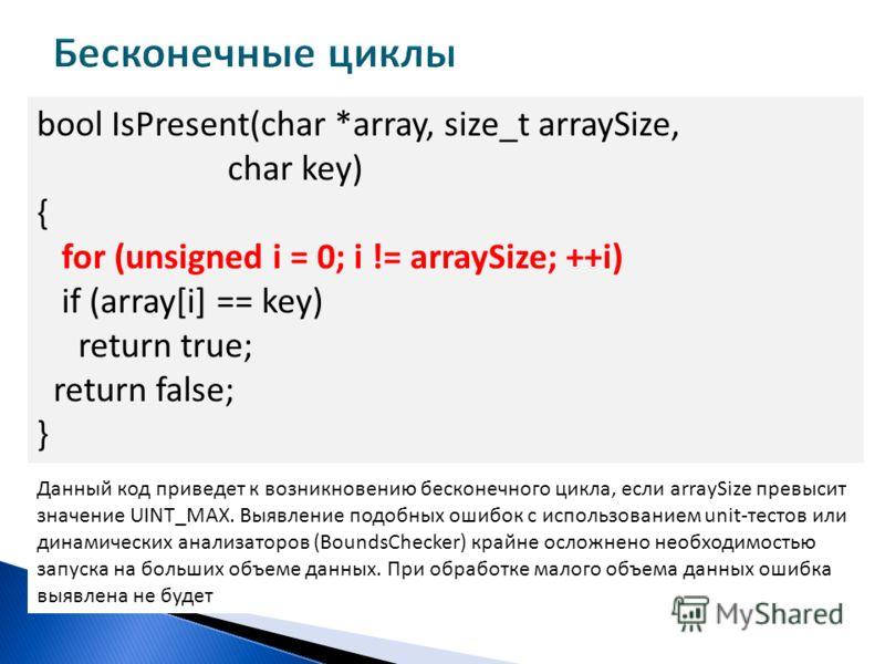 bool IsPresent(char *array, size_t arraySize, char key) { for (unsigned i = 0; i != arraySize; ++i) if (array[i] == key) return true; return false; } Данный код приведет к возникновению бесконечного цикла, если arraySize превысит значение UINT_MAX. В