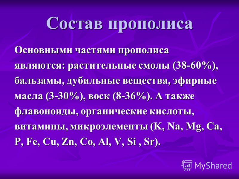 Состав прополиса Основными частями прополиса являются: растительные смолы (38-60%), бальзамы, дубильные вещества, эфирные масла (3-30%), воск (8-36%). А также флавоноиды, органические кислоты, витамины, микроэлементы (K, Na, Mg, Ca, P, Fe, Cu, Zn, Co