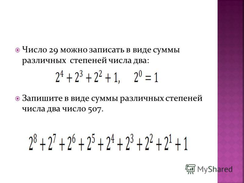 Число 29 можно записать в виде суммы различных степеней числа два: Запишите в виде суммы различных степеней числа два число 507.