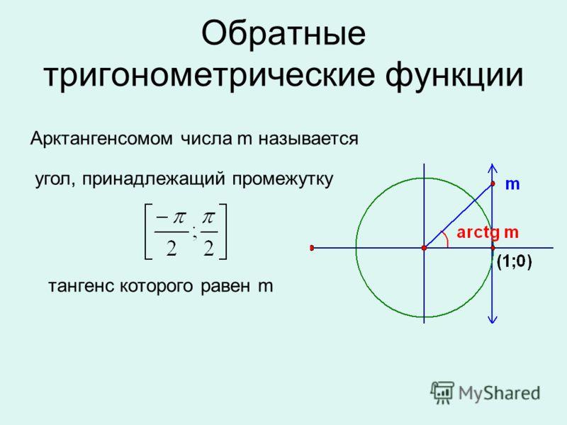 Обратные тригонометрические функции угол, принадлежащий промежутку Арктангенсомом числа m называется тангенс которого равен m