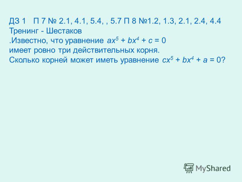ДЗ 1П 7 2.1, 4.1, 5.4,, 5.7 П 8 1.2, 1.3, 2.1, 2.4, 4.4 Тренинг - Шестаков.Известно, что уравнение ax 5 + bx 4 + c = 0 имеет ровно три действительных корня. Сколько корней может иметь уравнение cx 5 + bx 4 + a = 0?