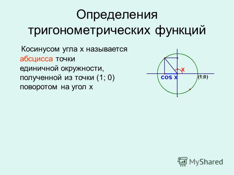 Определения тригонометрических функций Косинусом угла х называется абсцисса точки единичной окружности, полученной из точки (1; 0) поворотом на угол х