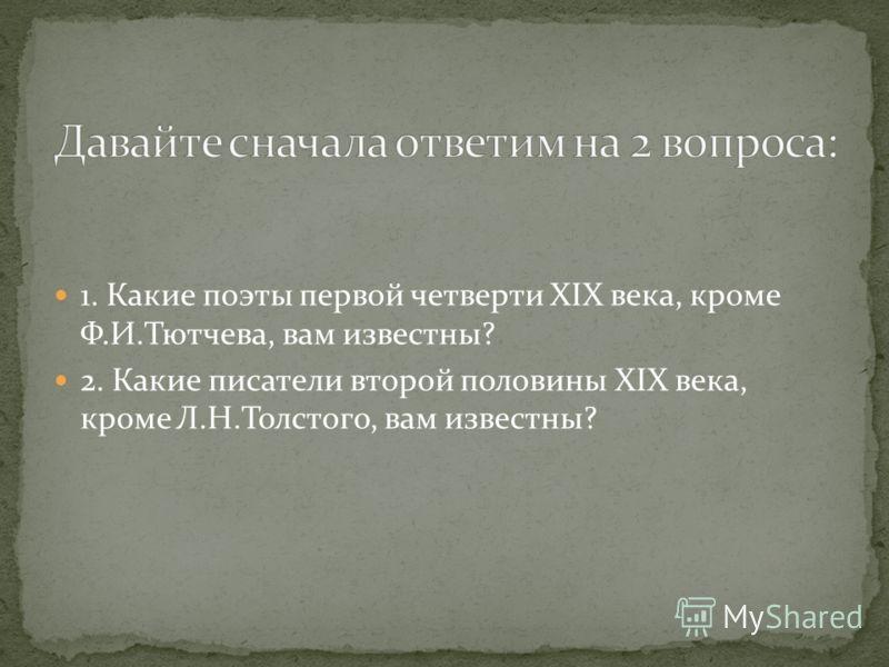 1. Какие поэты первой четверти XIX века, кроме Ф.И.Тютчева, вам известны? 2. Какие писатели второй половины XIX века, кроме Л.Н.Толстого, вам известны?