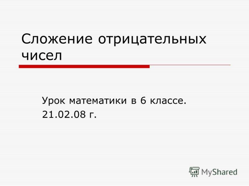 Сложение отрицательных чисел Урок математики в 6 классе. 21.02.08 г.